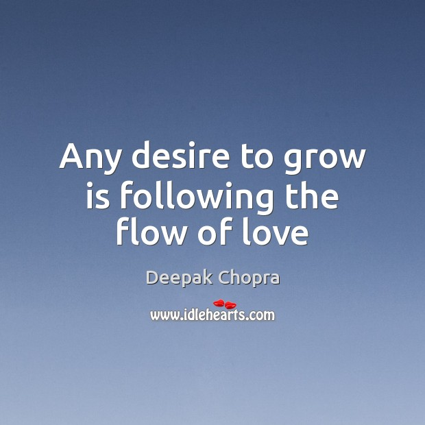Any desire to grow is following the flow of love Deepak Chopra Picture Quote