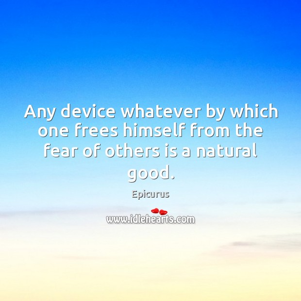 Image, Any device whatever by which one frees himself from the fear of others is a natural good.