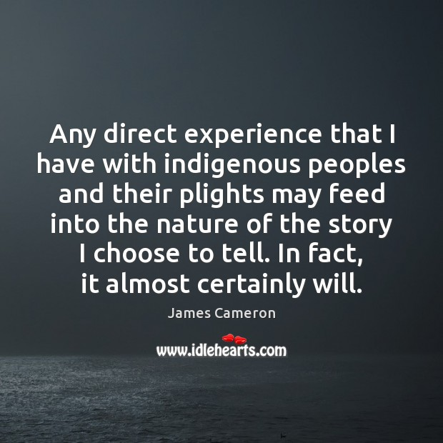 Any direct experience that I have with indigenous peoples and their plights James Cameron Picture Quote