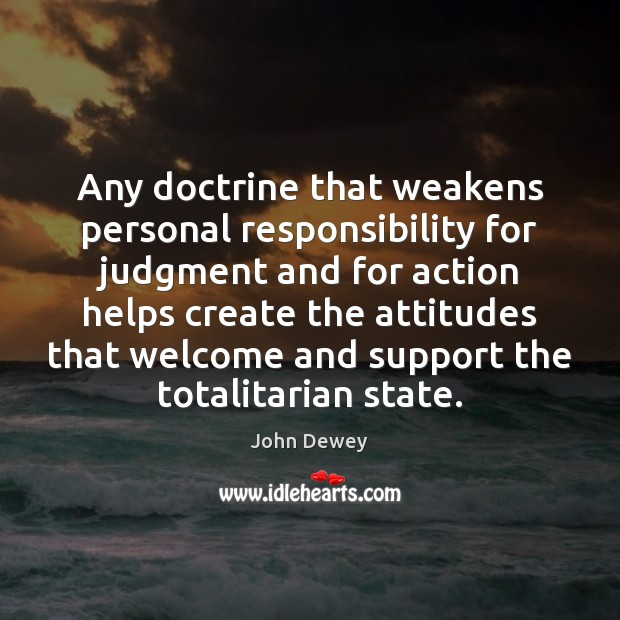 Any doctrine that weakens personal responsibility for judgment and for action helps John Dewey Picture Quote