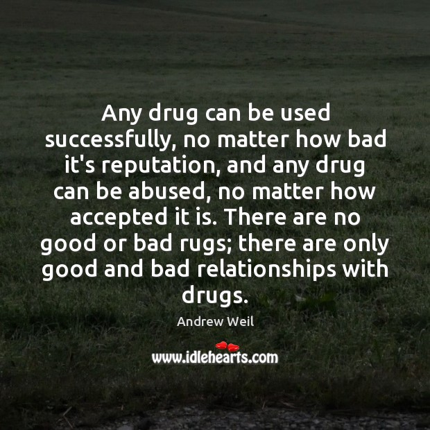 Any drug can be used successfully, no matter how bad it's reputation, Andrew Weil Picture Quote