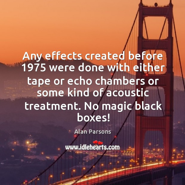 Image, Any effects created before 1975 were done with either tape or echo chambers or some kind of acoustic treatment.