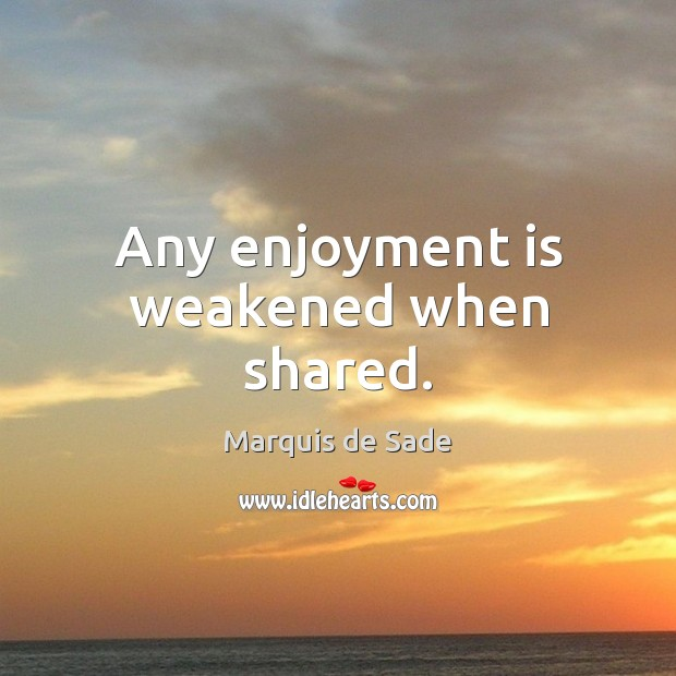 Any enjoyment is weakened when shared. Image