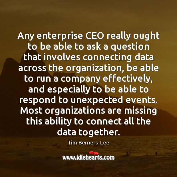 Any enterprise CEO really ought to be able to ask a question Tim Berners-Lee Picture Quote