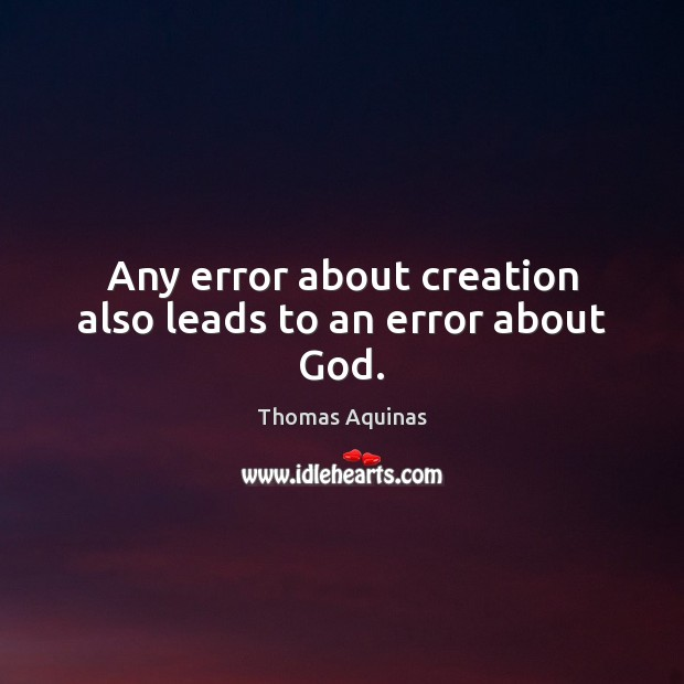 Any error about creation also leads to an error about God. Image