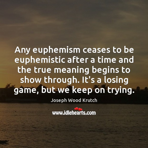 Any euphemism ceases to be euphemistic after a time and the true Joseph Wood Krutch Picture Quote