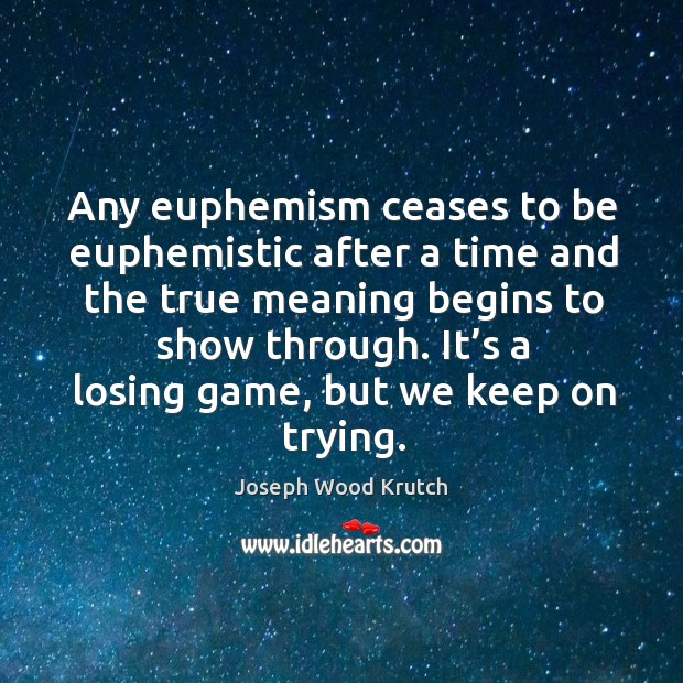 Any euphemism ceases to be euphemistic after a time and the true meaning begins to show through. Joseph Wood Krutch Picture Quote