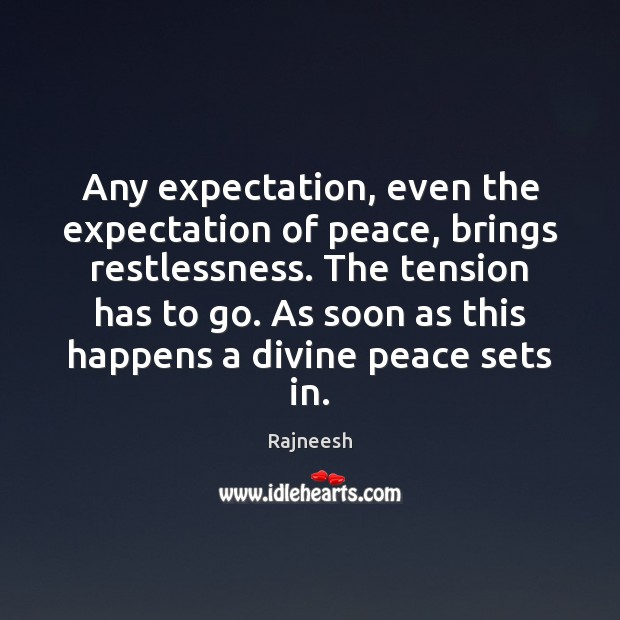 Image, Any expectation, even the expectation of peace, brings restlessness. The tension has