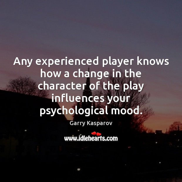 Any experienced player knows how a change in the character of the Garry Kasparov Picture Quote