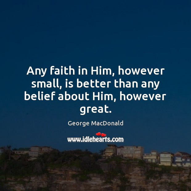 Any faith in Him, however small, is better than any belief about Him, however great. George MacDonald Picture Quote