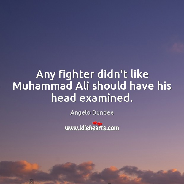 Image, Any fighter didn't like Muhammad Ali should have his head examined.