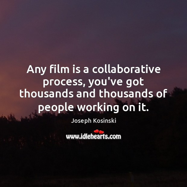 Any film is a collaborative process, you've got thousands and thousands of Image