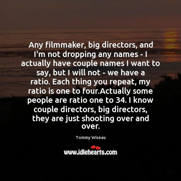 Image, Any filmmaker, big directors, and I'm not dropping any names – I