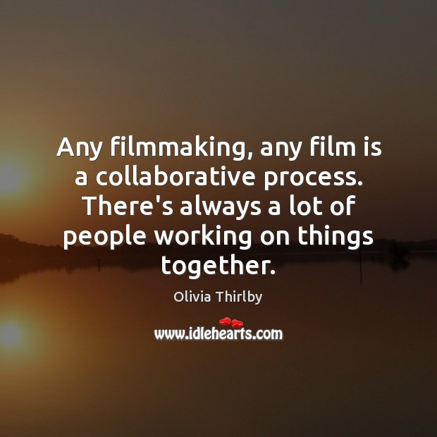 Image, Any filmmaking, any film is a collaborative process. There's always a lot