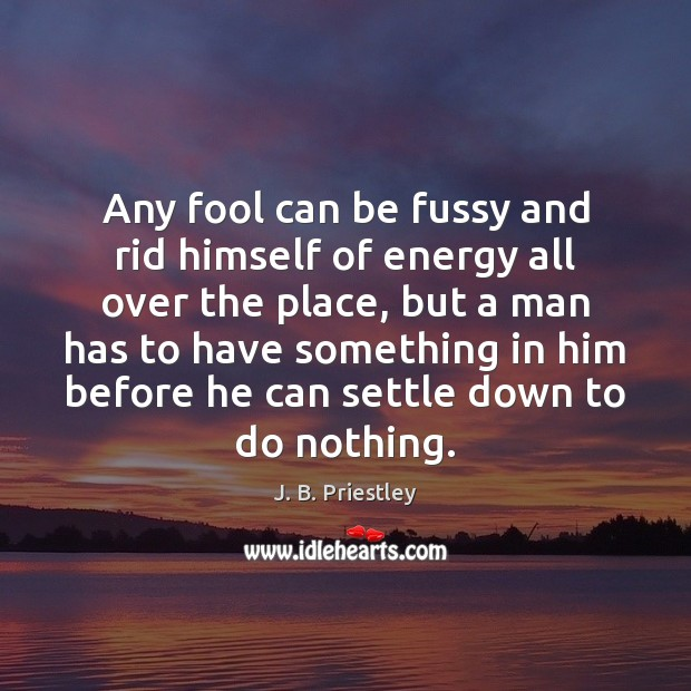 Image, Any fool can be fussy and rid himself of energy all over
