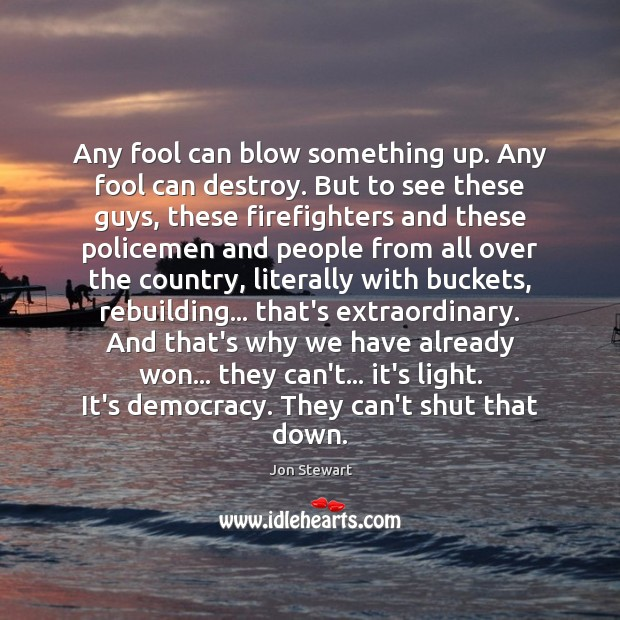 Image, Any fool can blow something up. Any fool can destroy. But to