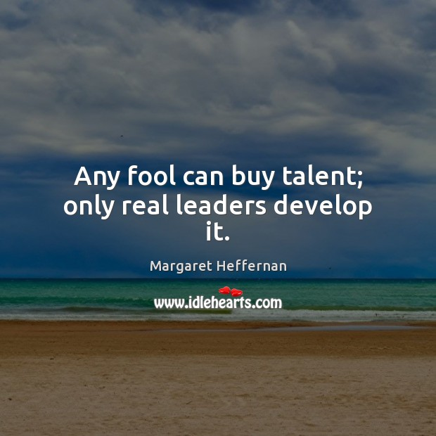 Any fool can buy talent; only real leaders develop it. Margaret Heffernan Picture Quote