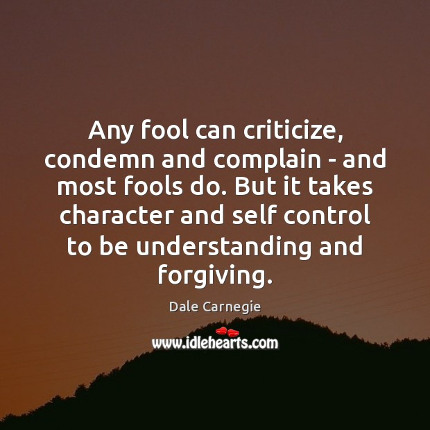 Any fool can criticize, condemn and complain – and most fools do. Image