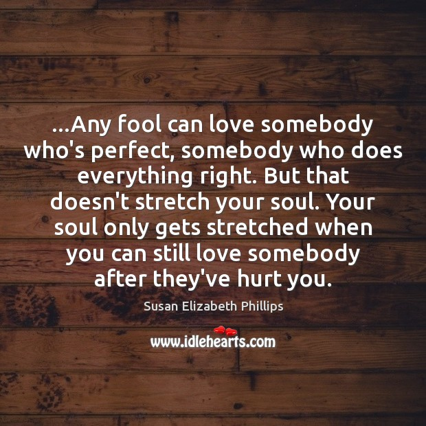 …Any fool can love somebody who's perfect, somebody who does everything right. Susan Elizabeth Phillips Picture Quote