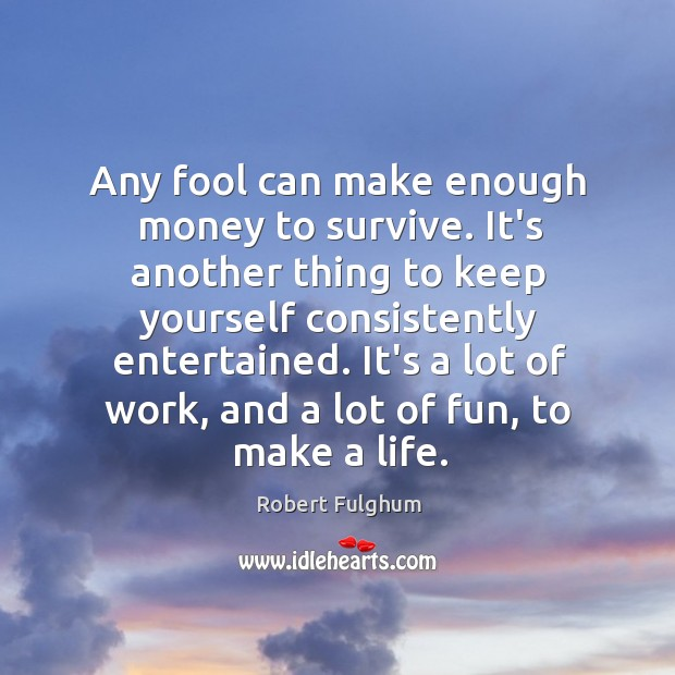 Image, Any fool can make enough money to survive. It's another thing to