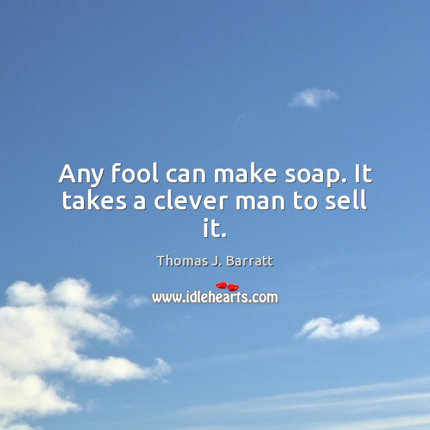 Any fool can make soap. It takes a clever man to sell it. Image