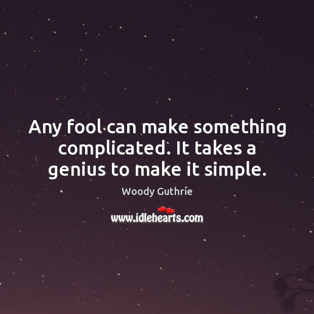 Any fool can make something complicated. It takes a genius to make it simple. Woody Guthrie Picture Quote