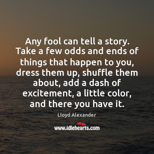 Any fool can tell a story. Take a few odds and ends Lloyd Alexander Picture Quote