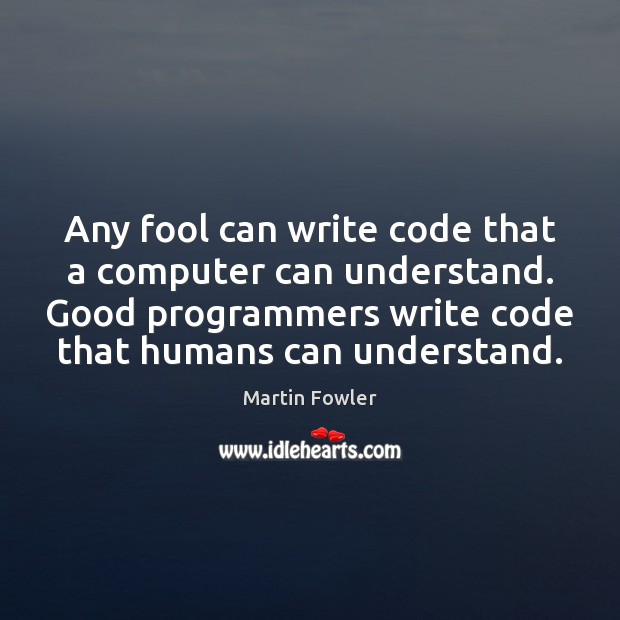 Any fool can write code that a computer can understand. Good programmers Martin Fowler Picture Quote