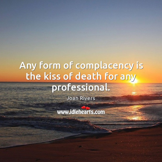 Any form of complacency is the kiss of death for any professional. Joan Rivers Picture Quote