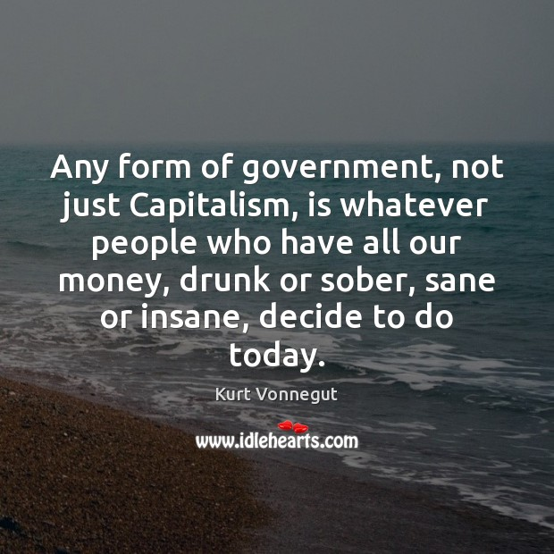 Any form of government, not just Capitalism, is whatever people who have Kurt Vonnegut Picture Quote