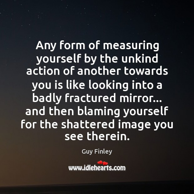 Any form of measuring yourself by the unkind action of another towards Guy Finley Picture Quote