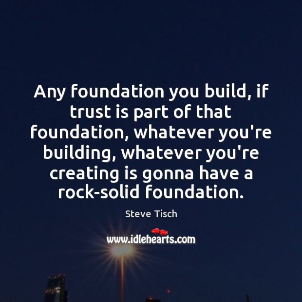 Any foundation you build, if trust is part of that foundation, whatever Image
