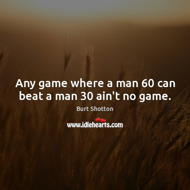 Image, Any game where a man 60 can beat a man 30 ain't no game.
