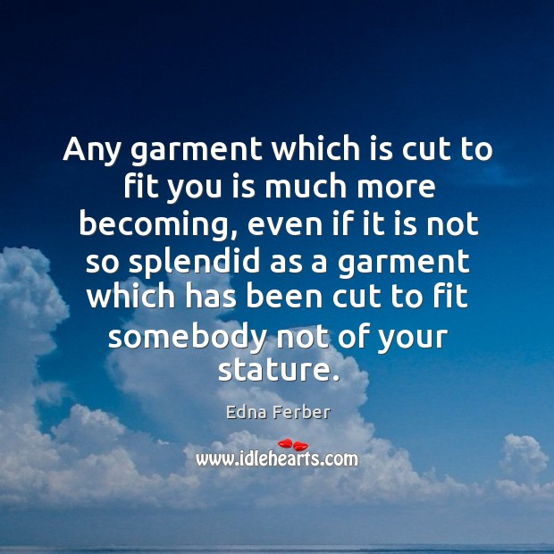 Any garment which is cut to fit you is much more becoming Edna Ferber Picture Quote