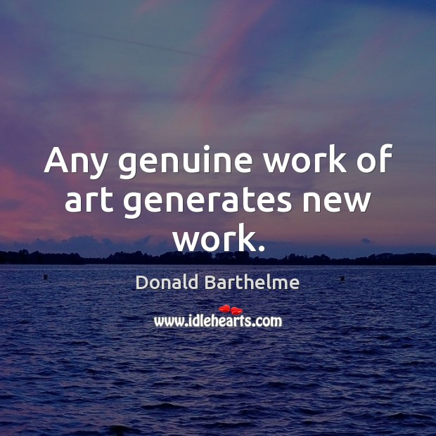 Any genuine work of art generates new work. Donald Barthelme Picture Quote