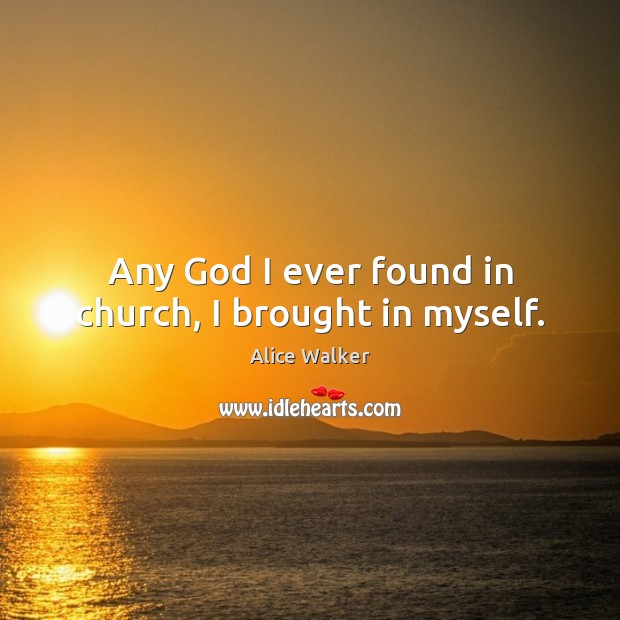 Image, Any God I ever found in church, I brought in myself.