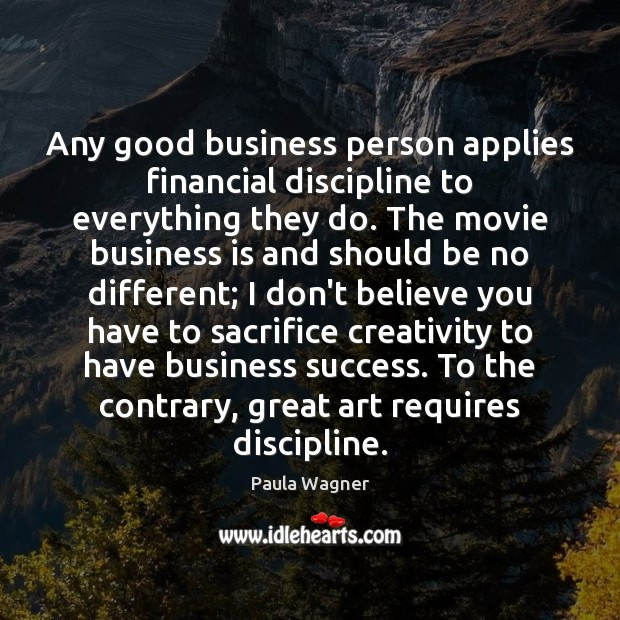 Any good business person applies financial discipline to everything they do. The Image