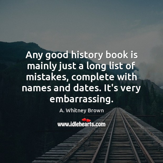 Image, Any good history book is mainly just a long list of mistakes,