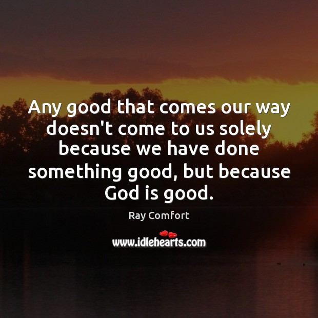 Any good that comes our way doesn't come to us solely because God is Good Quotes Image