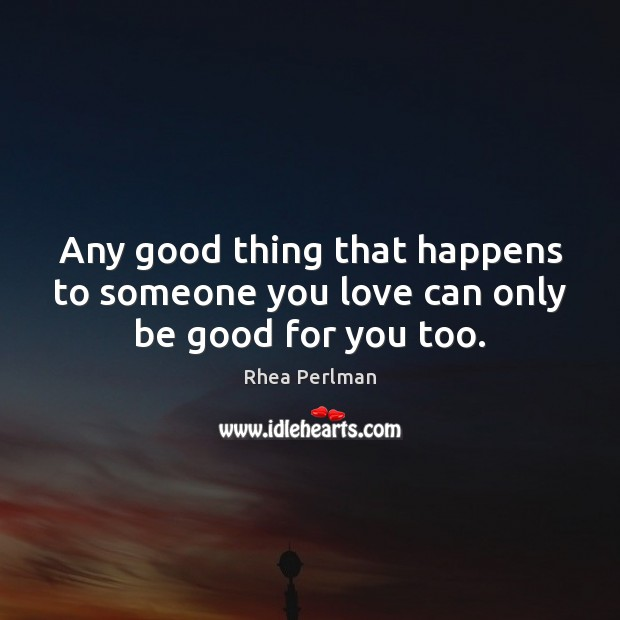 Any good thing that happens to someone you love can only be good for you too. Rhea Perlman Picture Quote