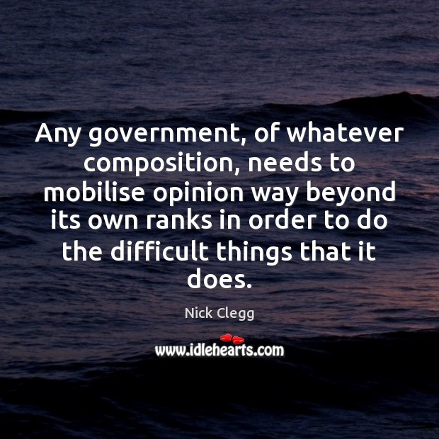 Any government, of whatever composition, needs to mobilise opinion way beyond its Nick Clegg Picture Quote