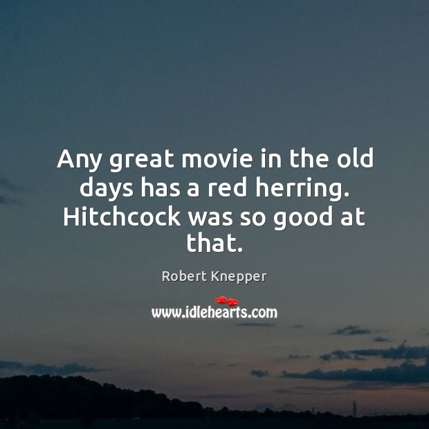 Any great movie in the old days has a red herring. Hitchcock was so good at that. Image