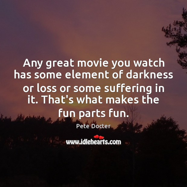 Any great movie you watch has some element of darkness or loss Pete Docter Picture Quote
