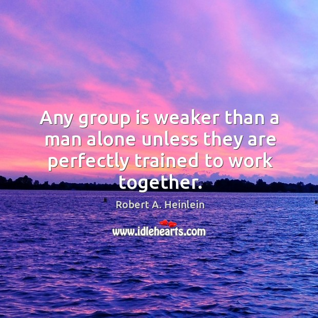 Any group is weaker than a man alone unless they are perfectly trained to work together. Image