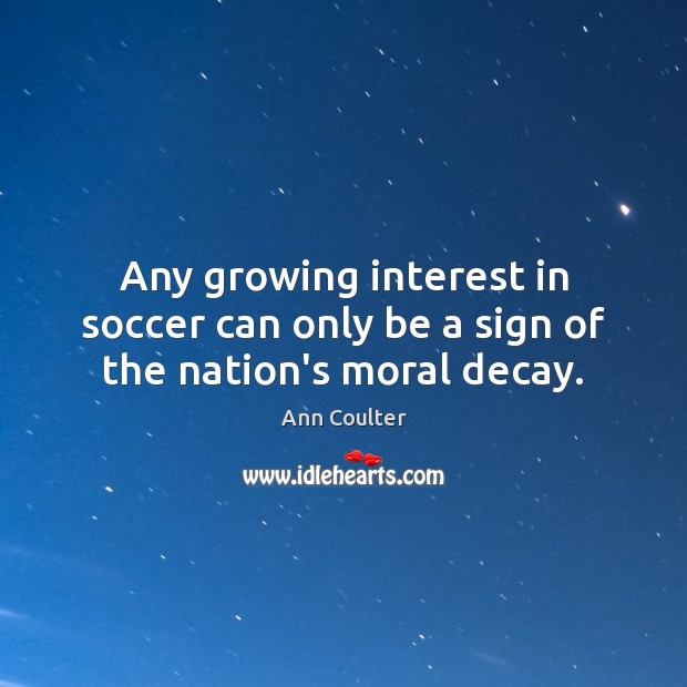 Any growing interest in soccer can only be a sign of the nation's moral decay. Soccer Quotes Image