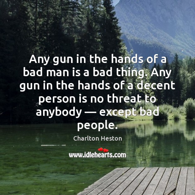Any gun in the hands of a bad man is a bad Image