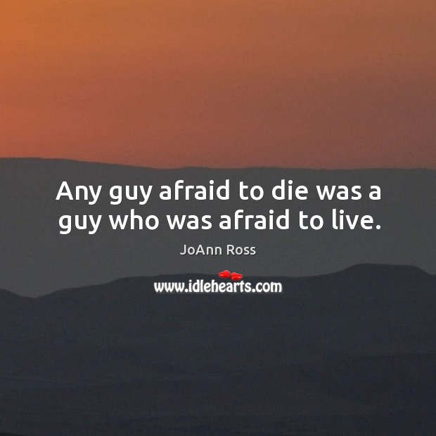 Any guy afraid to die was a guy who was afraid to live. Image