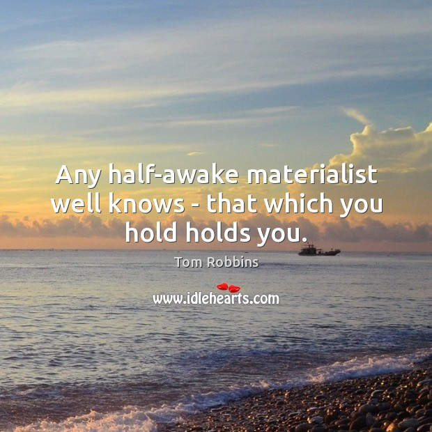 Any half-awake materialist well knows – that which you hold holds you. Tom Robbins Picture Quote