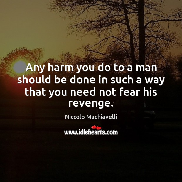 Any harm you do to a man should be done in such a way that you need not fear his revenge. Image