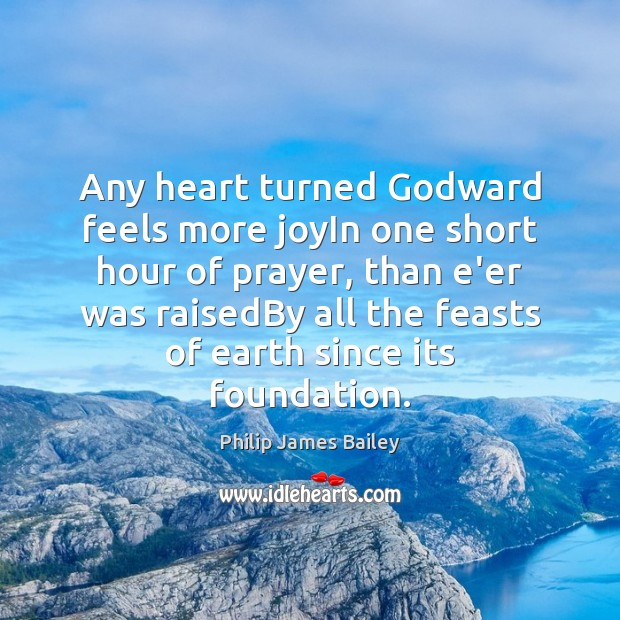 Any heart turned Godward feels more joyIn one short hour of prayer, Philip James Bailey Picture Quote